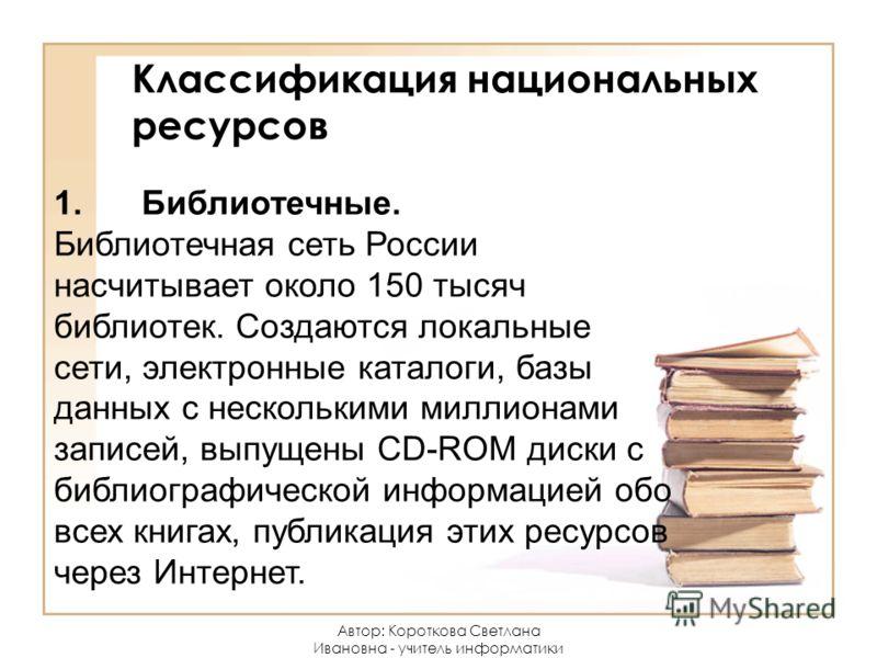 Классификация национальных ресурсов 1.Библиотечные. Библиотечная сеть России насчитывает около 150 тысяч библиотек. Создаются локальные сети, электронные каталоги, базы данных с несколькими миллионами записей, выпущены CD-ROM диски с библиографическ