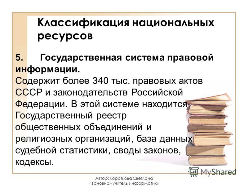 Классификация национальных ресурсов 5.Государственная система правовой информации. Содержит более 340 тыс. правовых актов СССР и законодательств Российской Федерации. В этой системе находится Государственный реестр общественных объединений и религиоз