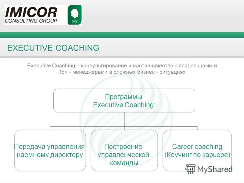 EXECUTIVE COACHING Executive Coaching – консультирование и наставничество с владельцами и Топ - менеджерами в сложных бизнес - ситуациях Программы Executive Coaching: Передача управления наемному директору Построение управленческой команды Career coa