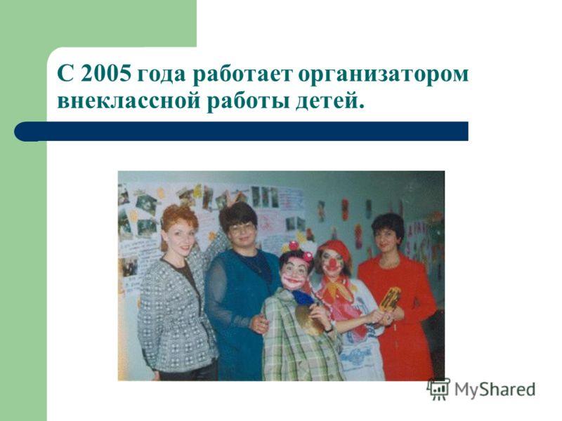 С 2005 года работает организатором внеклассной работы детей.