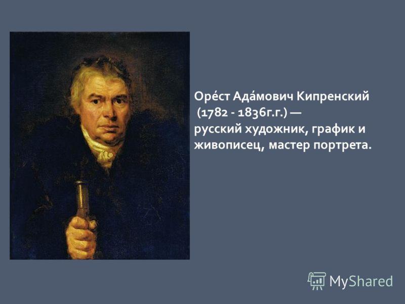 Оре́ст Ада́мович Кипренский (1782 - 1836г.г.) русский художник, график и живописец, мастер портрета.