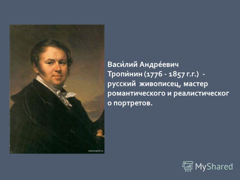 Васи́лий Андре́евич Тропи́нин (1776 - 1857 г.г.) - русский живописец, мастер романтического и реалистическог о портретов.
