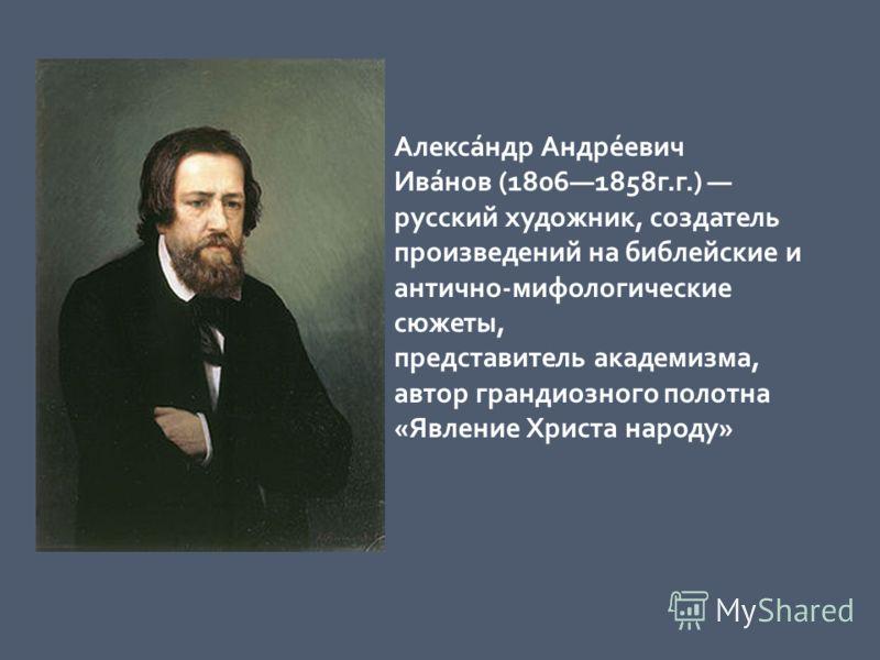 Алекса́ндр Андре́евич Ива́нов (18061858г.г.) русский художник, создатель произведений на библейские и антично-мифологические сюжеты, представитель академизма, автор грандиозного полотна «Явление Христа народу»