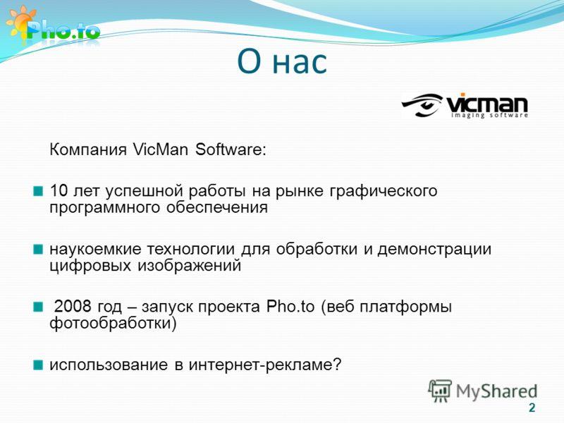 О нас Компания VicMan Software: 10 лет успешной работы на рынке графического программного обеспечения наукоемкие технологии для обработки и демонстрации цифровых изображений 2008 год – запуск проекта Pho.to (веб платформы фотообработки) использование