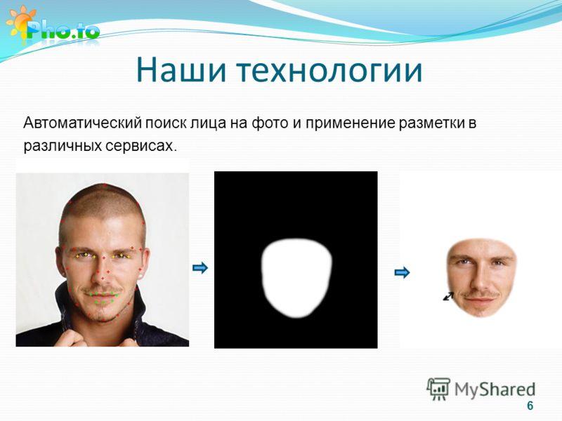 Наши технологии Автоматический поиск лица на фото и применение разметки в различных сервисах. 6