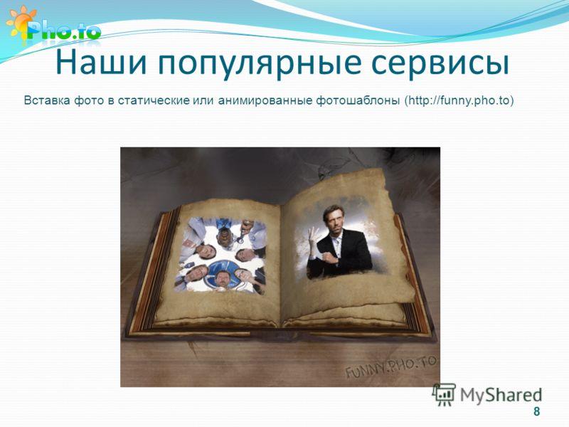 Наши популярные сервисы Вставка фото в статические или анимированные фотошаблоны (http://funny.pho.to) 8