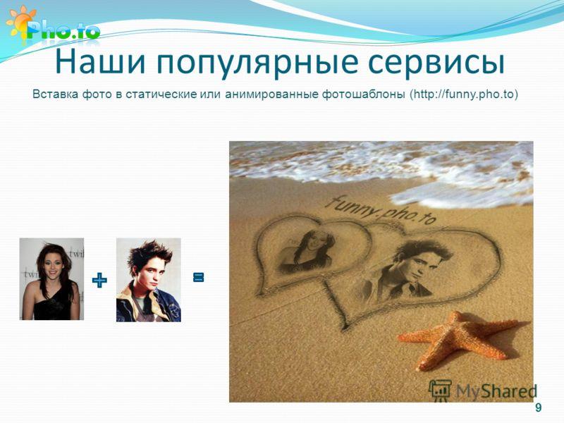 Наши популярные сервисы Вставка фото в статические или анимированные фотошаблоны (http://funny.pho.to) 9
