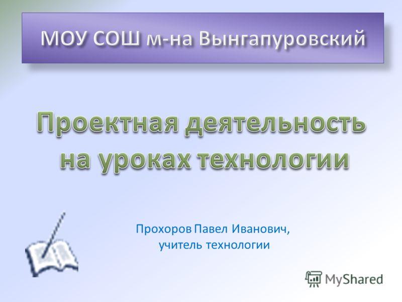 Прохоров Павел Иванович, учитель технологии
