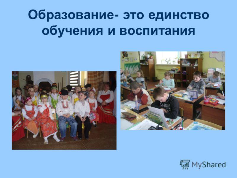 Образование- это единство обучения и воспитания