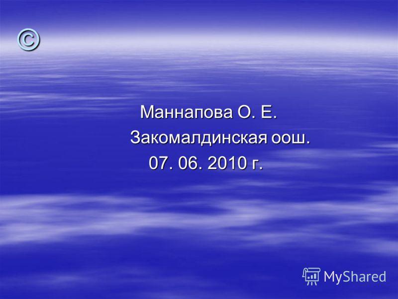 © Маннапова О. Е. Маннапова О. Е. Закомалдинская оош. Закомалдинская оош. 07. 06. 2010 г. 07. 06. 2010 г.