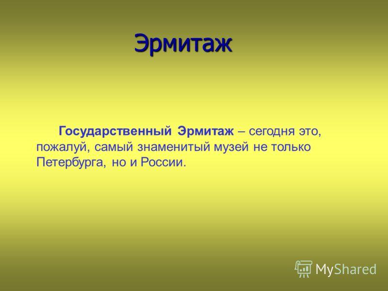 Эрмитаж Эрмитаж Государственный Эрмитаж – сегодня это, пожалуй, самый знаменитый музей не только Петербурга, но и России.