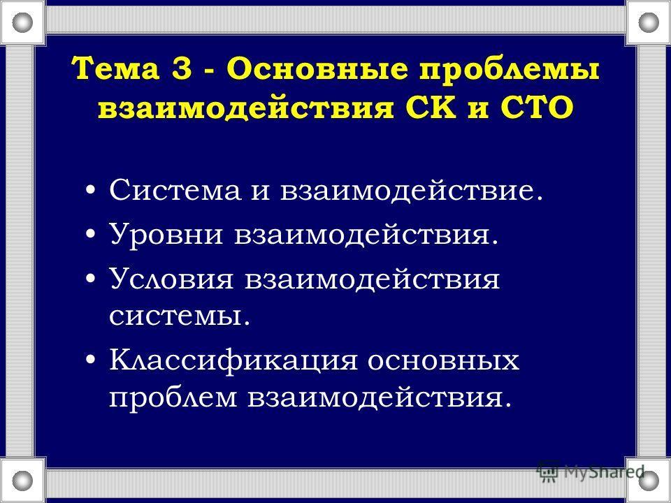 Тема 3 - Основные проблемы взаимодействия СК и СТО Система и взаимодействие. Уровни взаимодействия. Условия взаимодействия системы. Классификация основных проблем взаимодействия.