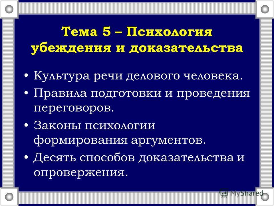 Тема 5 – Психология убеждения и доказательства Культура речи делового человека. Правила подготовки и проведения переговоров. Законы психологии формирования аргументов. Десять способов доказательства и опровержения.