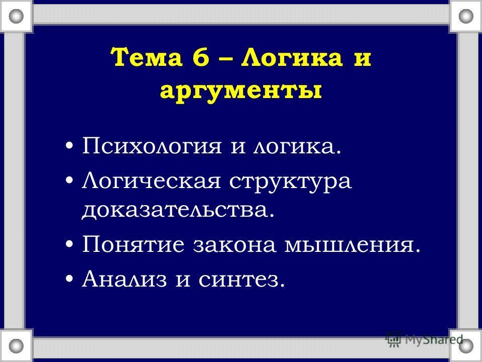 Тема 6 – Логика и аргументы Психология и логика. Логическая структура доказательства. Понятие закона мышления. Анализ и синтез.
