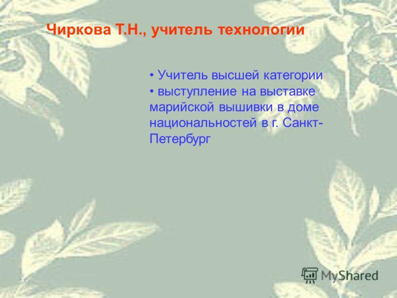 Чиркова Т.Н., учитель технологии Учитель высшей категории выступление на выставке марийской вышивки в доме национальностей в г. Санкт- Петербург