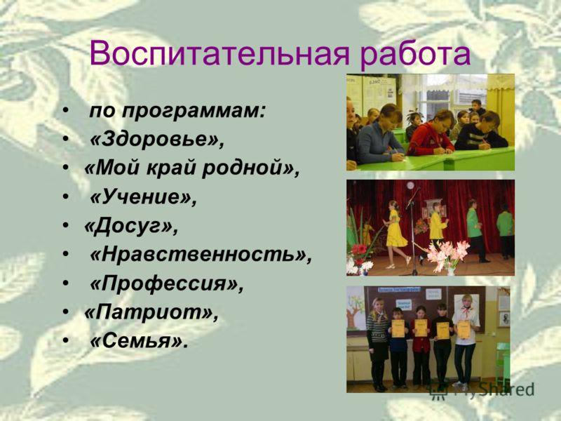 Воспитательная работа по программам: «Здоровье», «Мой край родной», «Учение», «Досуг», «Нравственность», «Профессия», «Патриот», «Семья».