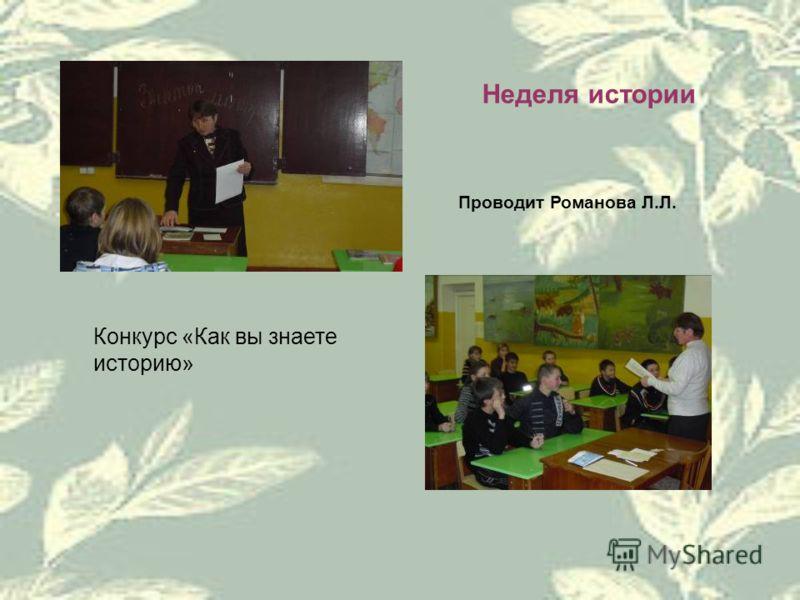 Неделя истории Проводит Романова Л.Л. Конкурс «Как вы знаете историю»