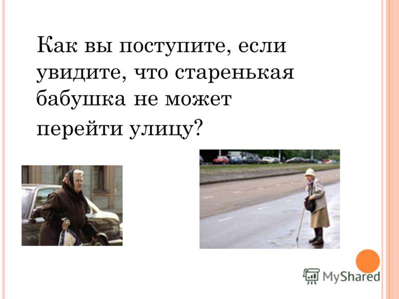 Как вы поступите, если увидите, что старенькая бабушка не может перейти улицу?