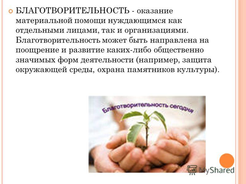 БЛАГОТВОРИТЕЛЬНОСТЬ - оказание материальной помощи нуждающимся как отдельными лицами, так и организациями. Благотворительность может быть направлена на поощрение и развитие каких-либо общественно значимых форм деятельности (например, защита окружающе