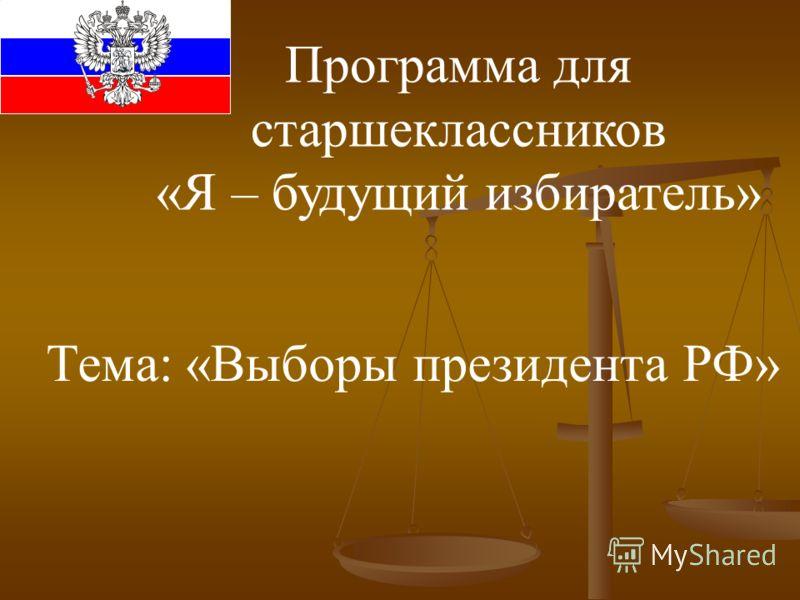 Программа для старшеклассников «Я – будущий избиратель» Тема: «Выборы президента РФ»