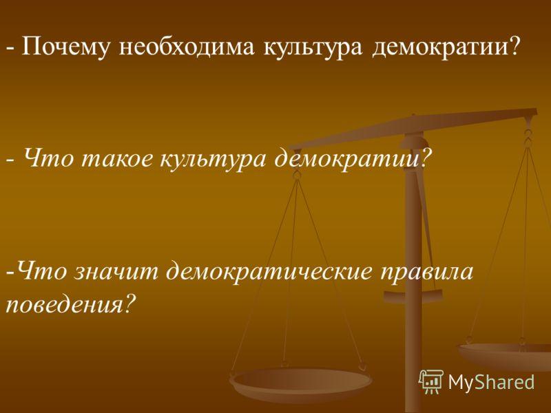 - Почему необходима культура демократии? - Что такое культура демократии? -Ч-Что значит демократические правила поведения?