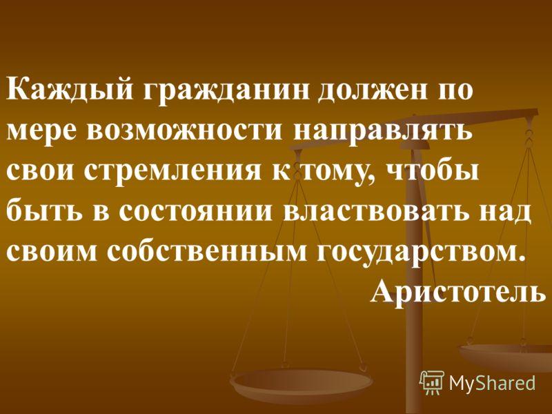 Каждый гражданин должен по мере возможности направлять свои стремления к тому, чтобы быть в состоянии властвовать над своим собственным государством. Аристотель
