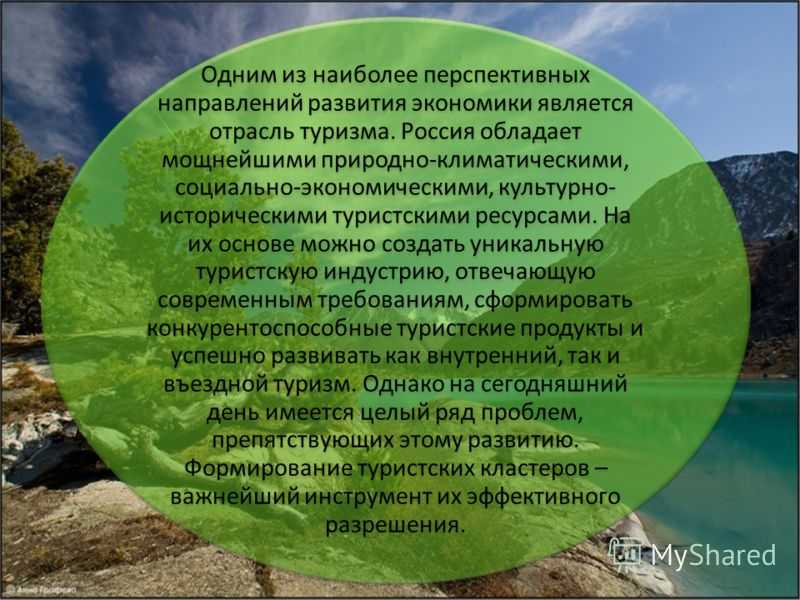 Одним из наиболее перспективных направлений развития экономики является отрасль туризма. Россия обладает мощнейшими природно-климатическими, социально-экономическими, культурно- историческими туристскими ресурсами. На их основе можно создать уникальн