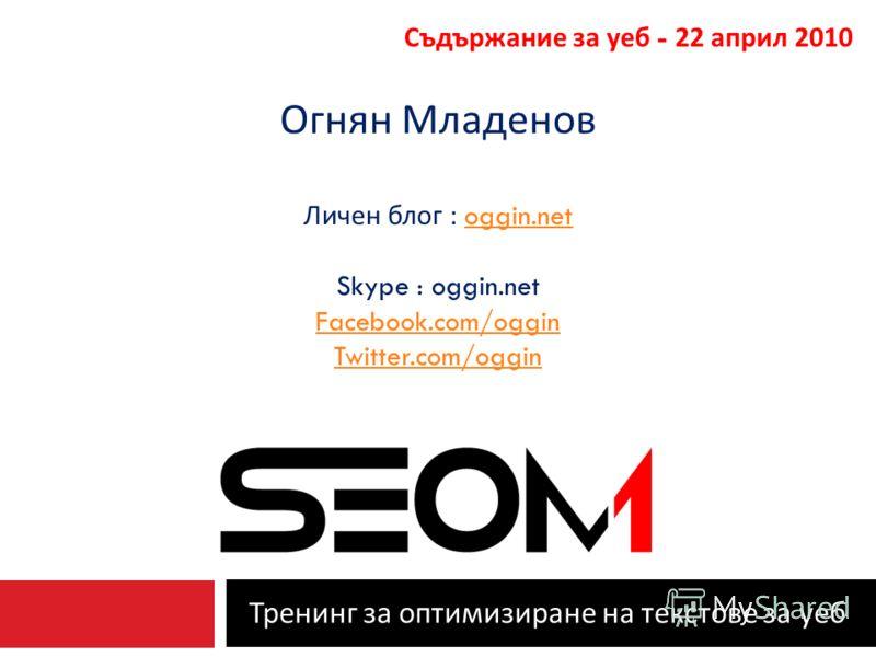 Тренинг за оптимизиране на текстове за уеб Съдържание за уеб - 22 април 2010 Огнян Младенов Личен блог : oggin.netoggin.net Skype : oggin.net Facebook.com/oggin Twitter.com/oggin