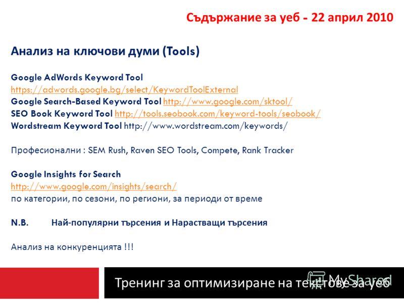 Тренинг за оптимизиране на текстове за уеб Съдържание за уеб - 22 април 2010 Анализ на ключови думи (Tools) Google AdWords Keyword Tool https://adwords.google.bg/select/KeywordToolExternal Google Search-Based Keyword Tool http://www.google.com/sktool