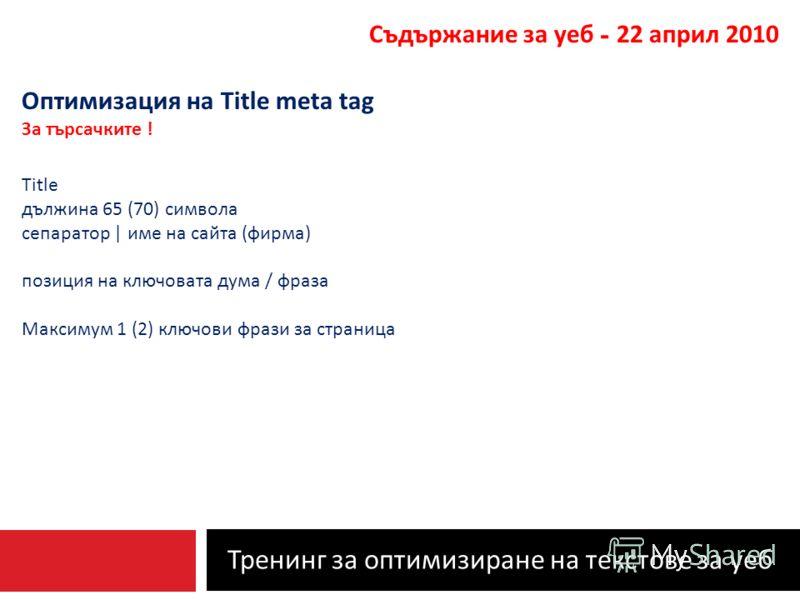 Тренинг за оптимизиране на текстове за уеб Съдържание за уеб - 22 април 2010 Оптимизация на Title meta tag За търсачките ! Title дължина 65 (70) символа сепаратор | име на сайта ( фирма ) позиция на ключовата дума / фраза Максимум 1 (2) ключови фрази