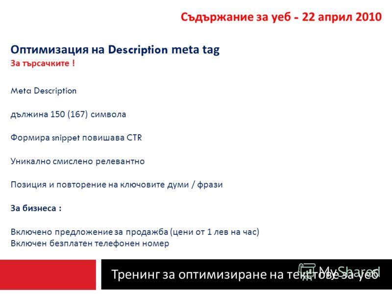 Тренинг за оптимизиране на текстове за уеб Съдържание за уеб - 22 април 2010 Оптимизация на Description meta tag За търсачките ! Meta Description дължина 150 (167) символа Формира snippet повишава CTR Уникално смислено релевантно Позиция и повторение