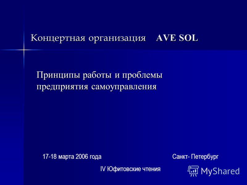 Концертная организация AVE SOL Принципы работы и проблемы предприятия самоуправления 17-18 марта 2006 года Санкт- Петербург IV Юфитовские чтения