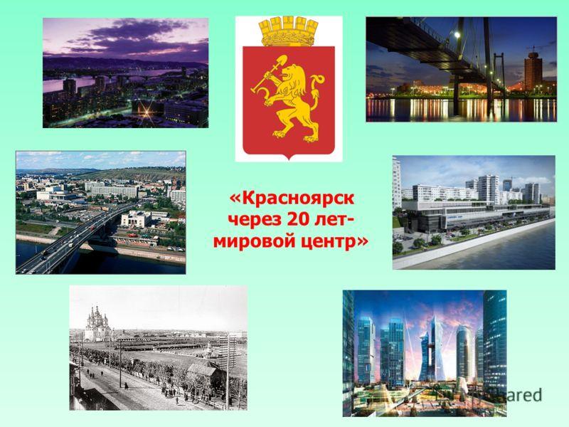 «Красноярск через 20 лет- мировой центр»