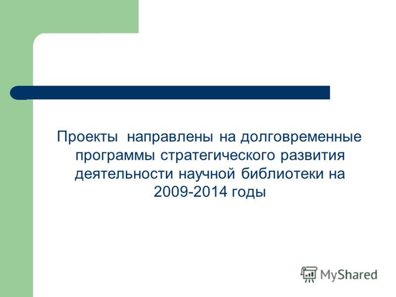 Проекты направлены на долговременные программы стратегического развития деятельности научной библиотеки на 2009-2014 годы