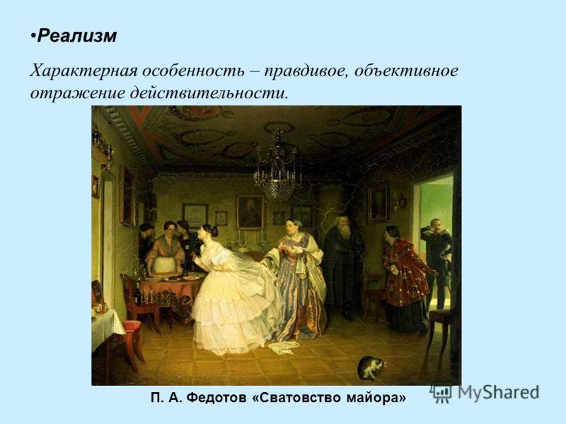 Реализм Характерная особенность – правдивое, объективное отражение действительности. П. А. Федотов «Сватовство майора»