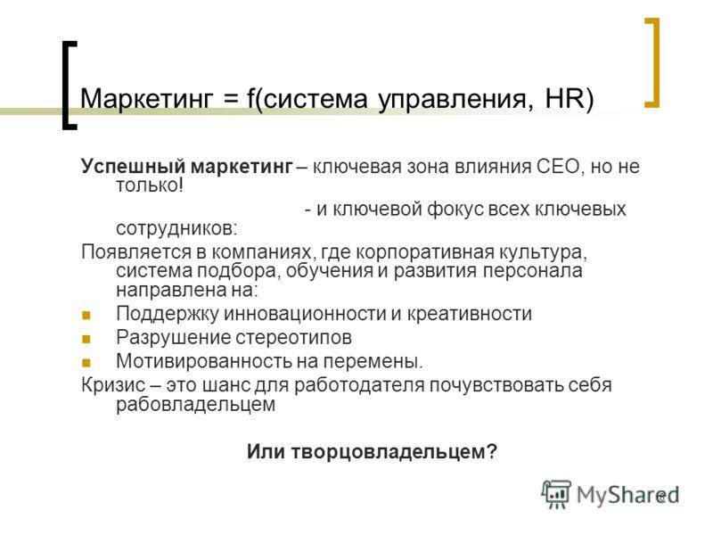 8 Маркетинг = f(система управления, HR) Успешный маркетинг – ключевая зона влияния СЕО, но не только! - и ключевой фокус всех ключевых сотрудников: Появляется в компаниях, где корпоративная культура, система подбора, обучения и развития персонала нап