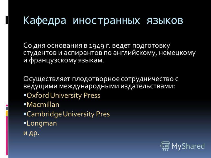 Кафедра иностранных языков Со дня основания в 1949 г. ведет подготовку студентов и аспирантов по английскому, немецкому и французскому языкам. Осуществляет плодотворное сотрудничество с ведущими международными издательствами: Oxford University Press