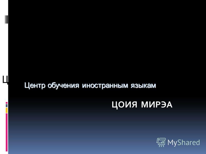 Центр обучения иностранным языкам ЦОИЯ М М М МИРЭА