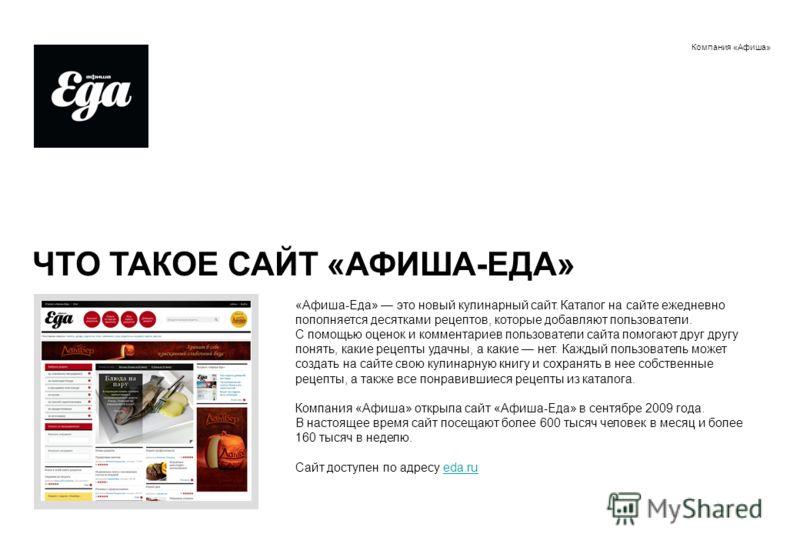 Компания «Афиша» ЧТО ТАКОЕ САЙТ «АФИША-ЕДА» «Афиша-Еда» это новый кулинарный сайт. Каталог на сайте ежедневно пополняется десятками рецептов, которые добавляют пользователи. С помощью оценок и комментариев пользователи сайта помогают друг другу понят