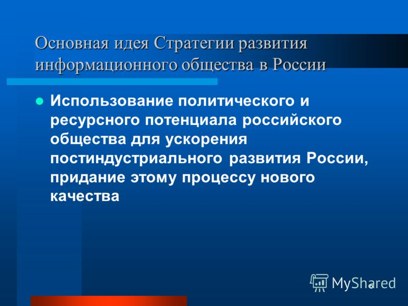 6 Основная идея Стратегии развития информационного общества в России Использование политического и ресурсного потенциала российского общества для ускорения постиндустриального развития России, придание этому процессу нового качества
