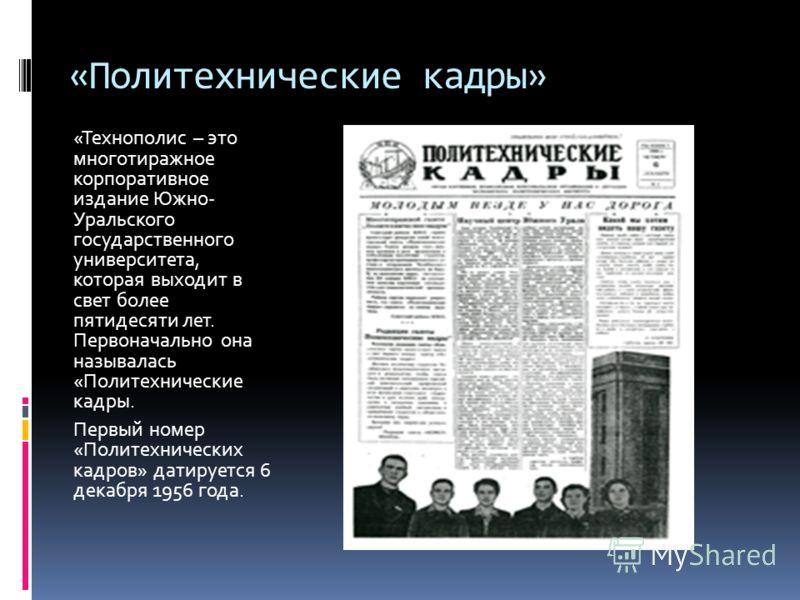 «Политехнические кадры» «Технополис – это многотиражное корпоративное издание Южно- Уральского государственного университета, которая выходит в свет более пятидесяти лет. Первоначально она называлась «Политехнические кадры. Первый номер «Политехничес