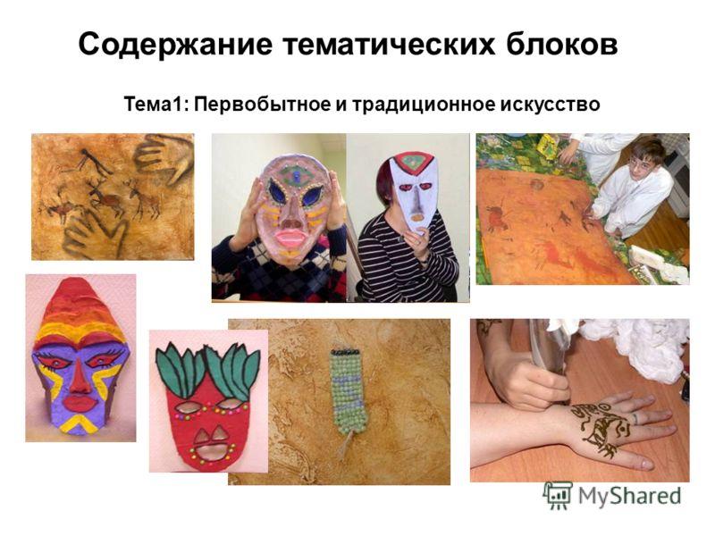 Содержание тематических блоков Тема1: Первобытное и традиционное искусство