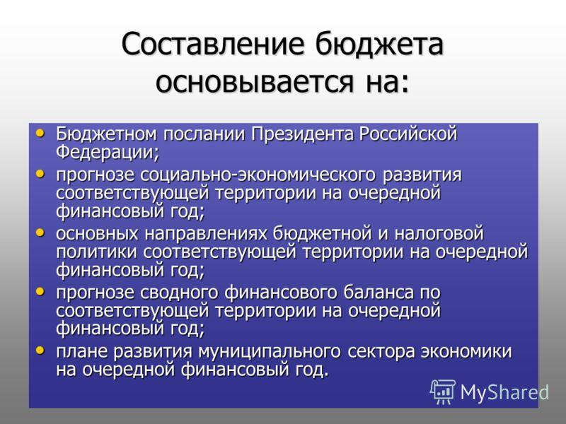 Составление бюджета основывается на: Бюджетном послании Президента Российской Федерации; Бюджетном послании Президента Российской Федерации; прогнозе социально-экономического развития соответствующей территории на очередной финансовый год; прогнозе с