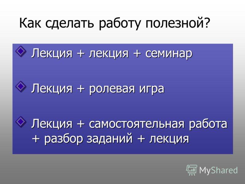 Как сделать работу полезной? Лекция + лекция + семинар Лекция + ролевая игра Лекция + самостоятельная работа + разбор заданий + лекция