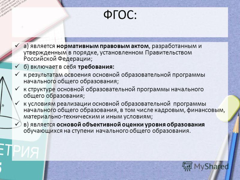 а) является нормативным правовым актом, разработанным и утвержденным в порядке, установленном Правительством Российской Федерации; б) включает в себя требования: к результатам освоения основной образовательной программы начального общего образования;