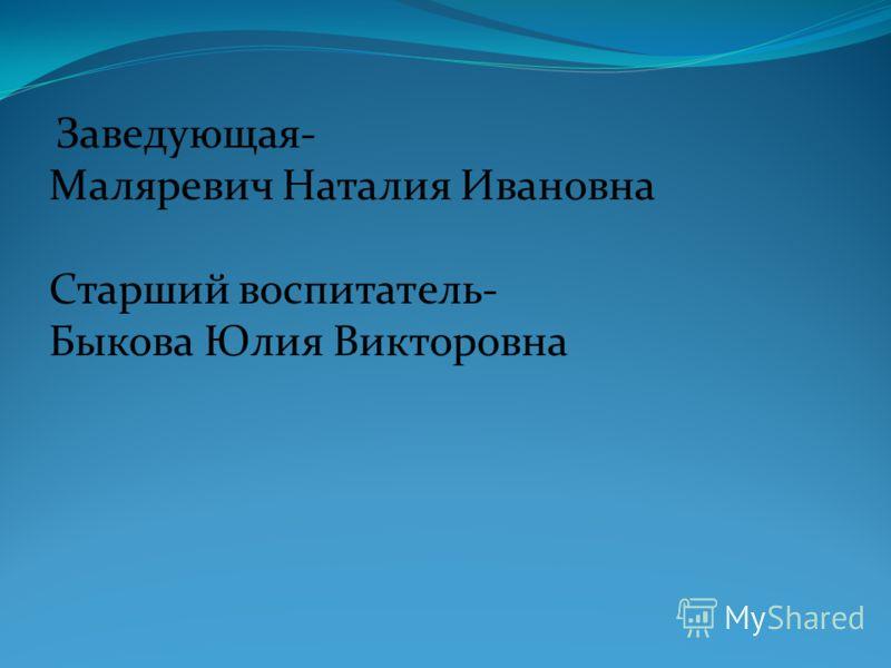 Заведующая- Маляревич Наталия Ивановна Старший воспитатель- Быкова Юлия Викторовна