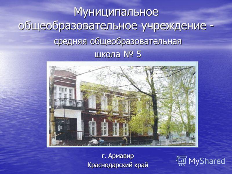 Муниципальное общеобразовательное учреждение - средняя общеобразовательная школа 5 г. Армавир Краснодарский край