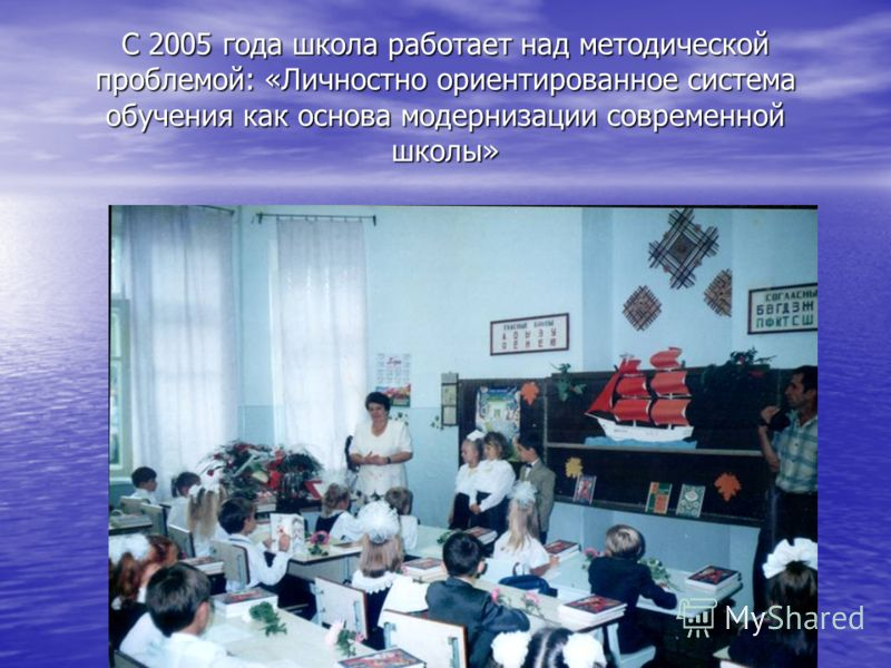 С 2005 года школа работает над методической проблемой: «Личностно ориентированное система обучения как основа модернизации современной школы»