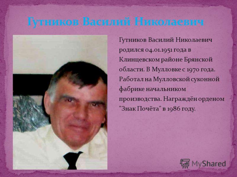 Гутников Василий Николаевич родился 04.01.1951 года в Клинцевском районе Брянской области. В Мулловке с 1970 года. Работал на Мулловской суконной фабрике начальником производства. Награждён орденом Знак Почёта в 1986 году.