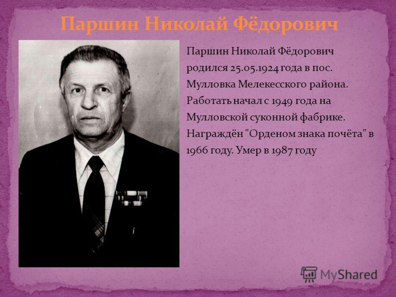 Паршин Николай Фёдорович родился 25.05.1924 года в пос. Мулловка Мелекесского района. Работать начал с 1949 года на Мулловской суконной фабрике. Награждён Орденом знака почёта в 1966 году. Умер в 1987 году